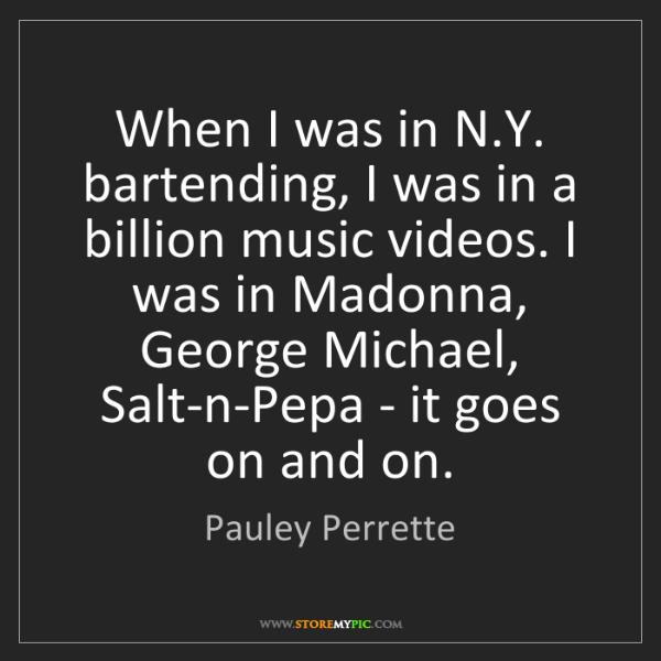 Pauley Perrette: When I was in N.Y. bartending, I was in a billion music...