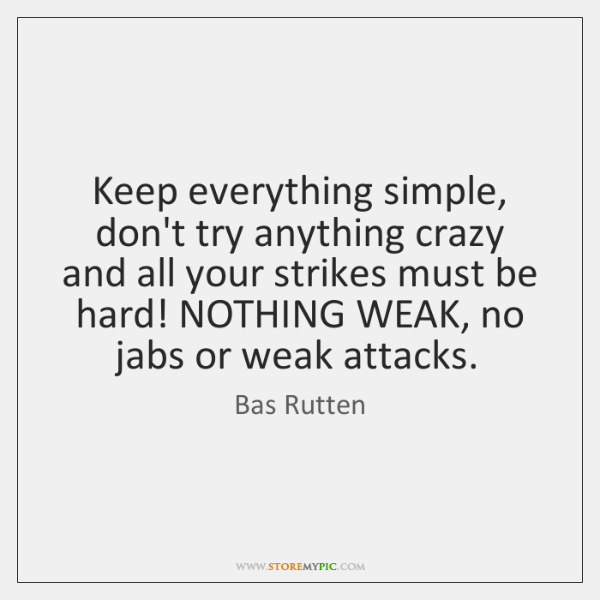 Keep everything simple, don't try anything crazy and all your strikes must ...