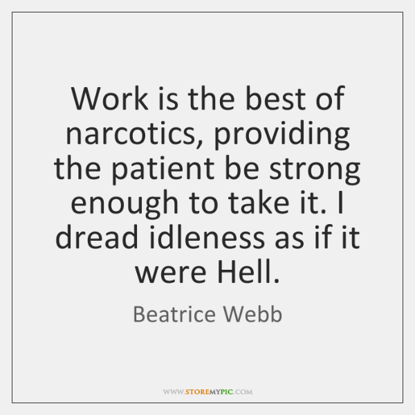Work is the best of narcotics, providing the patient be strong enough ...
