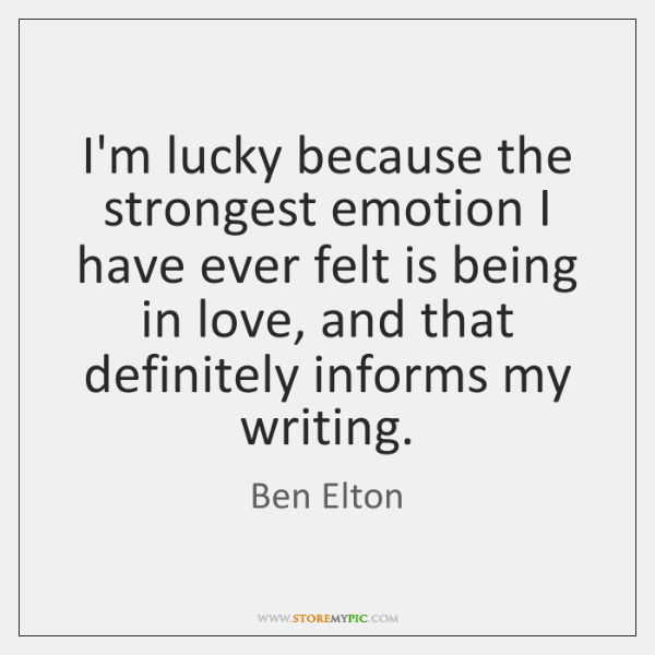 I'm lucky because the strongest emotion I have ever felt is being ...