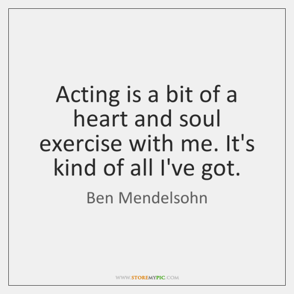 Acting is a bit of a heart and soul exercise with me. ...