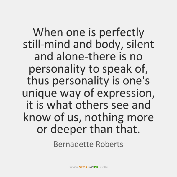 When one is perfectly still-mind and body, silent and alone-there is no ...