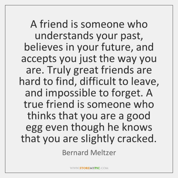 A friend is someone who understands your past, believes in your future, ...