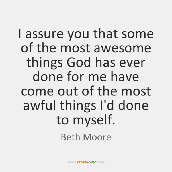 I assure you that some of the most awesome things God has ...