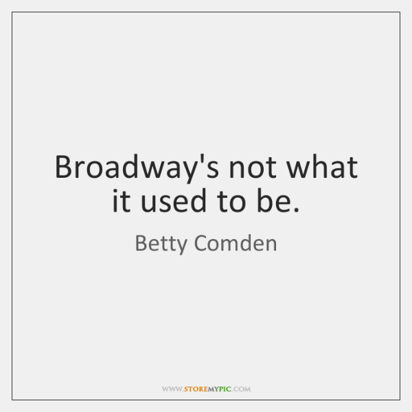 Broadway's not what it used to be.