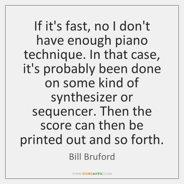 If it's fast, no I don't have enough piano technique. In that ...