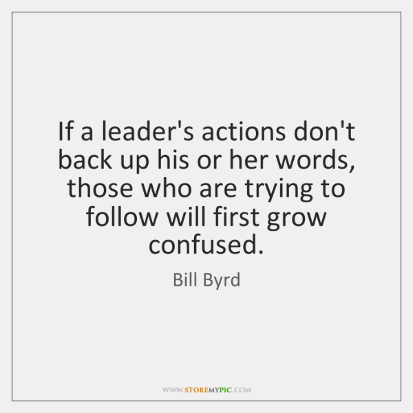 If a leader's actions don't back up his or her words, those ...