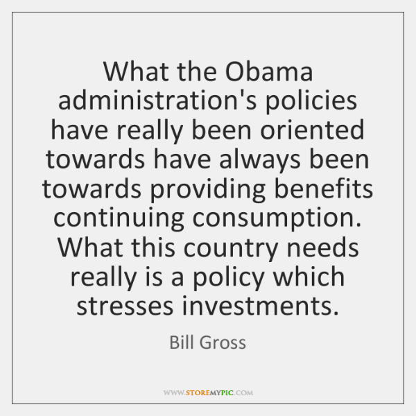 What the Obama administration's policies have really been oriented towards have always ...