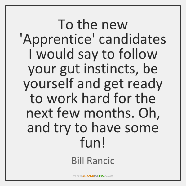 To the new 'Apprentice' candidates I would say to follow your gut ...