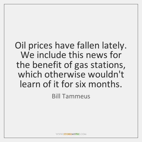 Oil prices have fallen lately. We include this news for the benefit ...