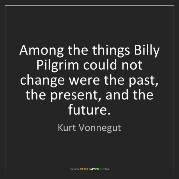 Kurt Vonnegut: Among the things Billy Pilgrim could not change were...