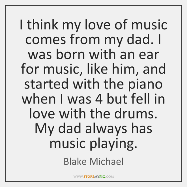 I think my love of music comes from my dad. I was ...