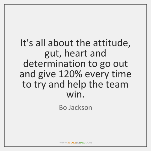 It's all about the attitude, gut, heart and determination to go out ...