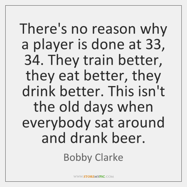 There's no reason why a player is done at 33, 34. They train better, ...