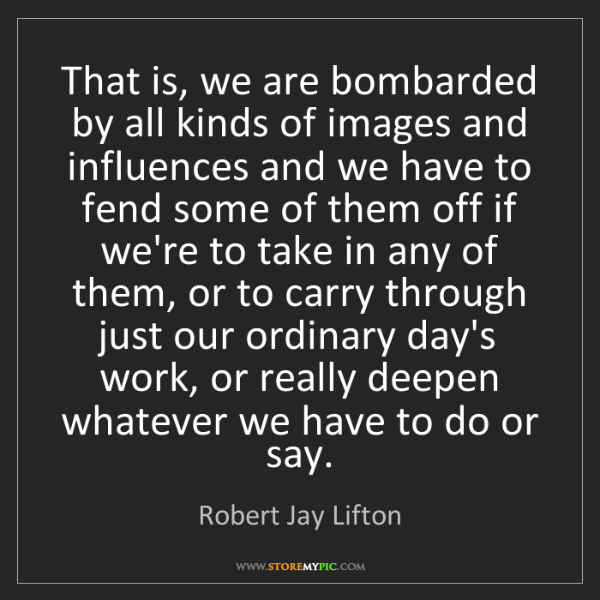 Robert Jay Lifton: That is, we are bombarded by all kinds of images and...