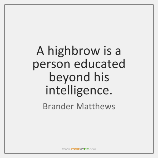 A highbrow is a person educated beyond his intelligence.