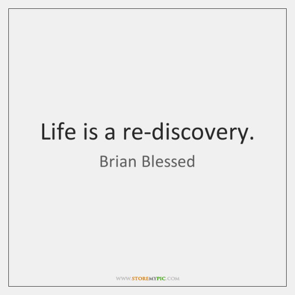 Life is a re-discovery.