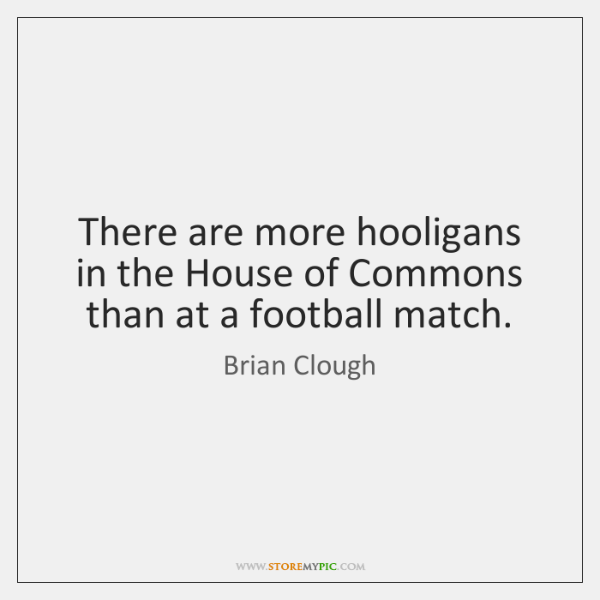 There are more hooligans in the House of Commons than at a ...