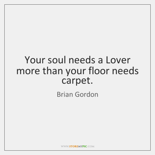 Your soul needs a Lover more than your floor needs carpet.