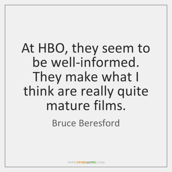 At HBO, they seem to be well-informed. They make what I think ...