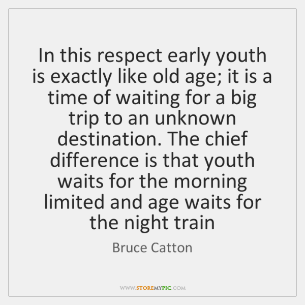 In this respect early youth is exactly like old age; it is ...