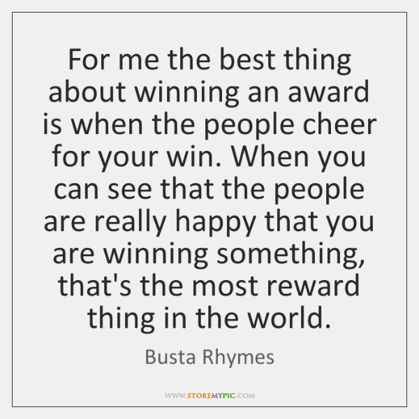 For me the best thing about winning an award is when the ...