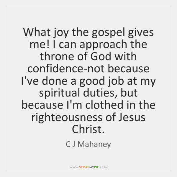 What joy the gospel gives me! I can approach the throne of ...