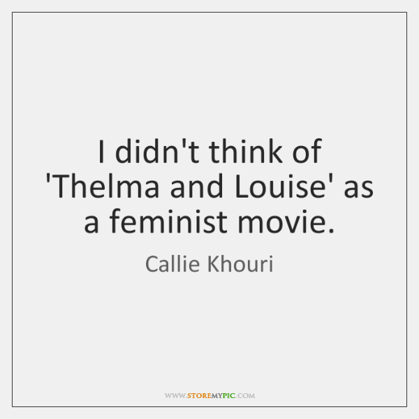 I didn't think of 'Thelma and Louise' as a feminist movie.
