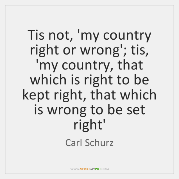 Tis not, 'my country right or wrong'; tis, 'my country, that which ...