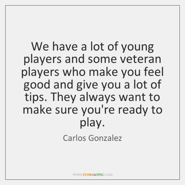 We have a lot of young players and some veteran players who ...