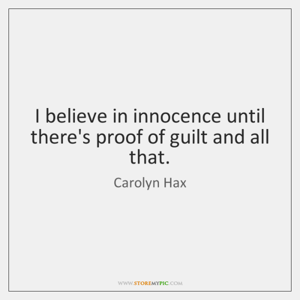 I believe in innocence until there's proof of guilt and all that.