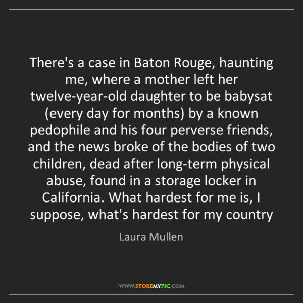 Laura Mullen: There's a case in Baton Rouge, haunting me, where a mother...