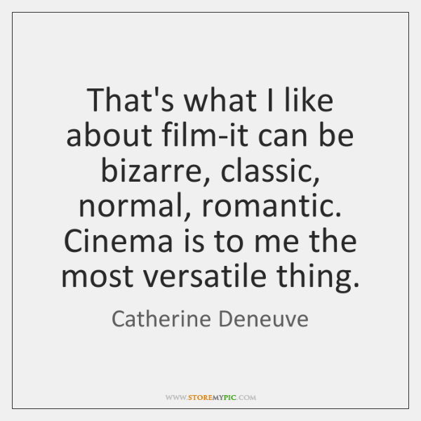 That's what I like about film-it can be bizarre, classic, normal, romantic. ...