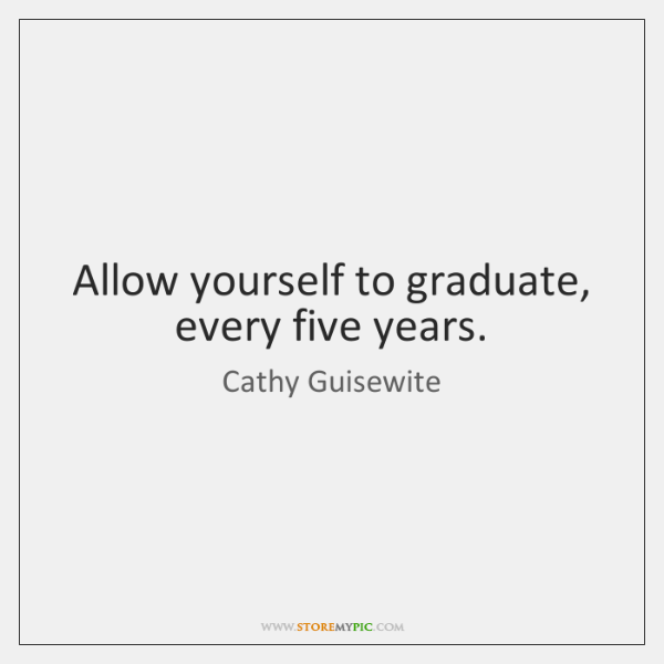 Allow yourself to graduate, every five years.