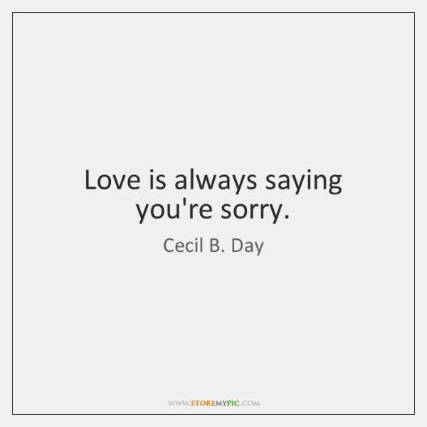 Love is always saying you're sorry.