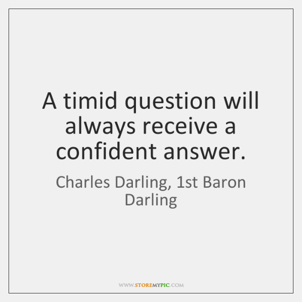 A timid question will always receive a confident answer.