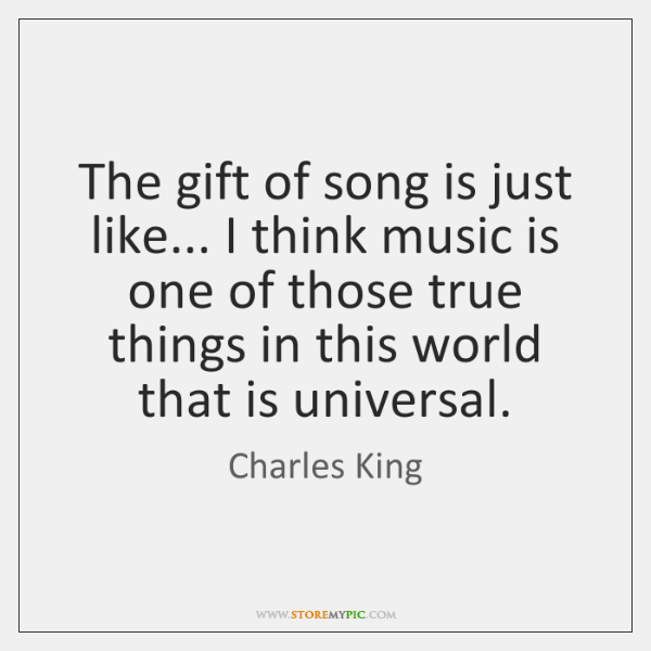 The gift of song is just like... I think music is one ...