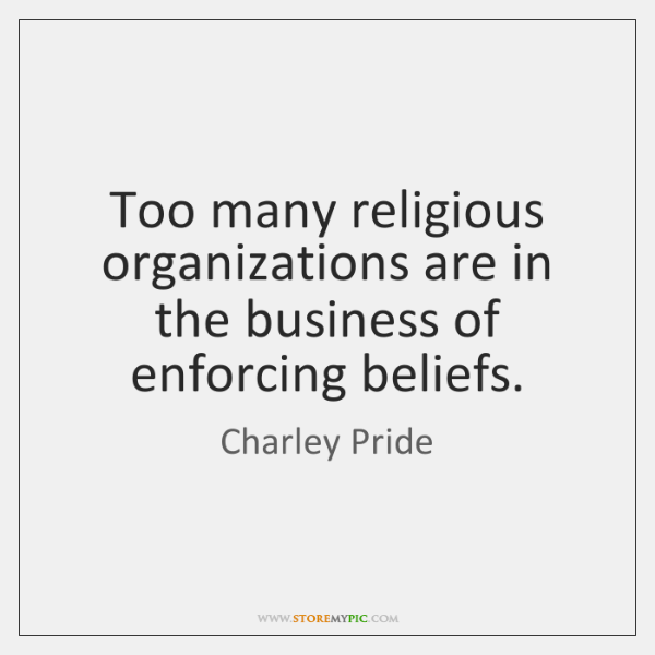 Too many religious organizations are in the business of enforcing beliefs.