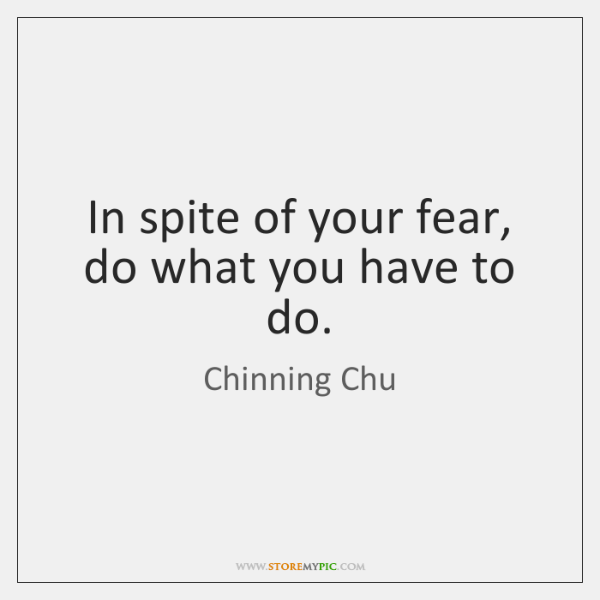 In spite of your fear, do what you have to do.