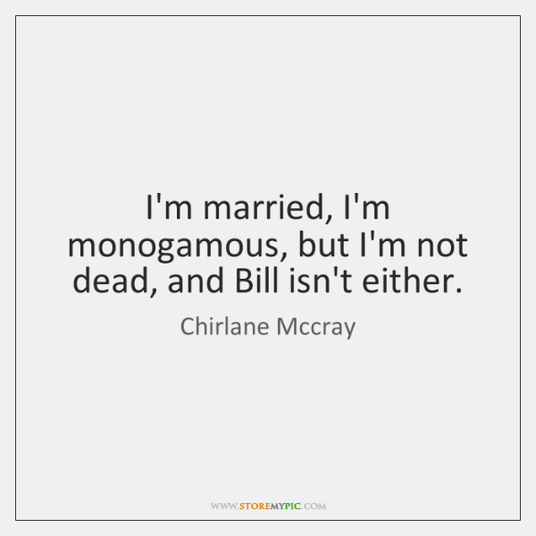 I'm married, I'm monogamous, but I'm not dead, and Bill isn't either.