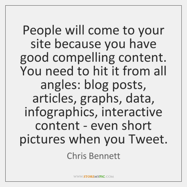 People will come to your site because you have good compelling content. ...
