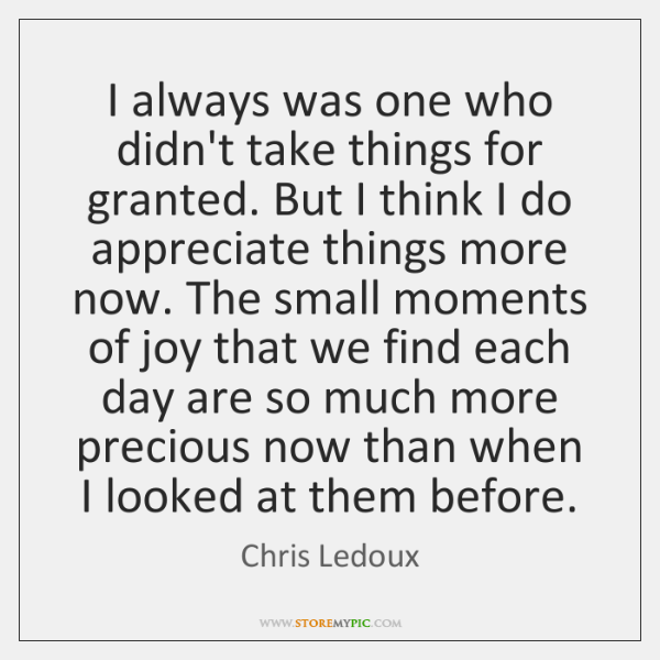 I always was one who didn't take things for granted. But I ...