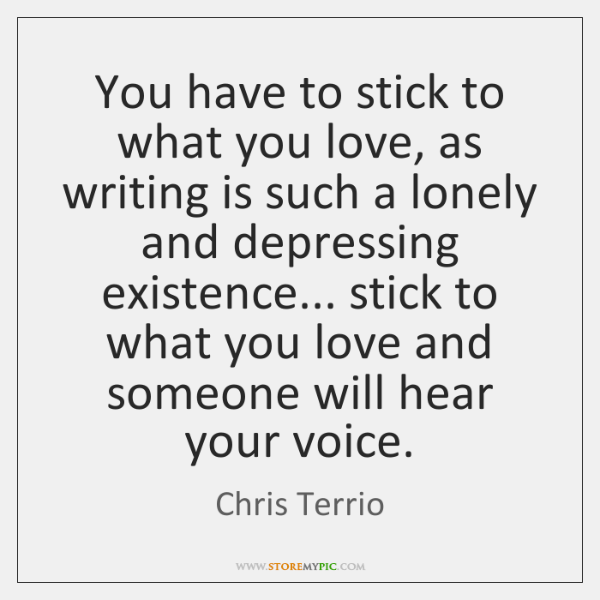 You have to stick to what you love, as writing is such ...