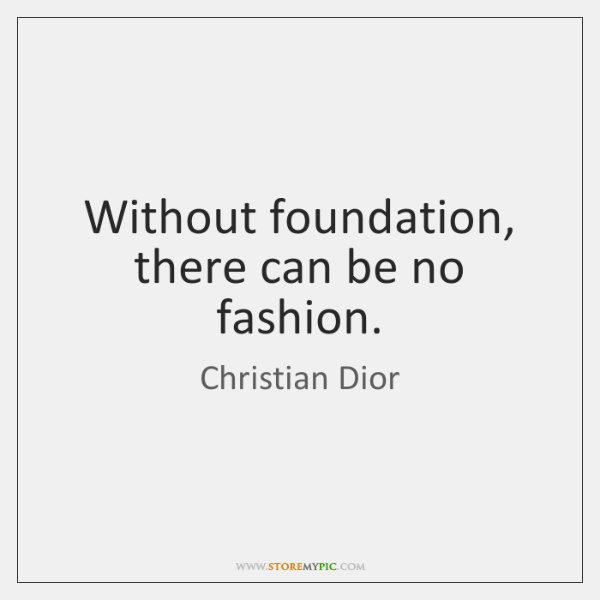 Without foundation, there can be no fashion.