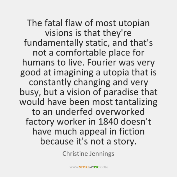 The fatal flaw of most utopian visions is that they're fundamentally static, ...