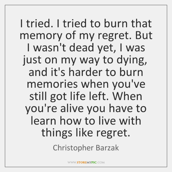 I tried. I tried to burn that memory of my regret. But ...