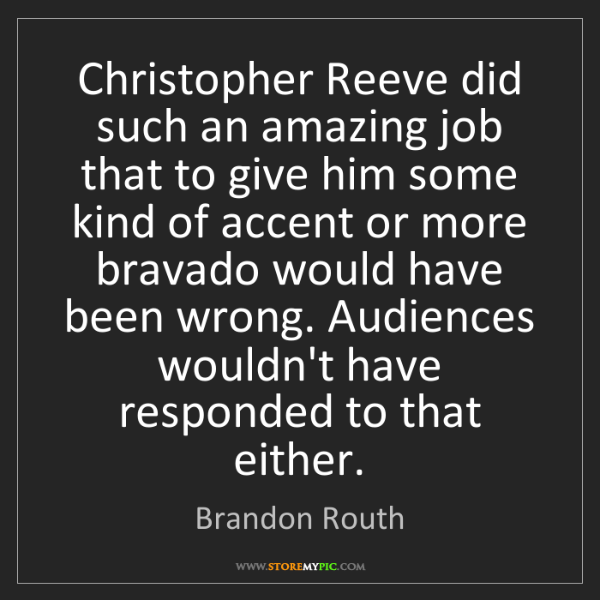 Brandon Routh: Christopher Reeve did such an amazing job that to give...