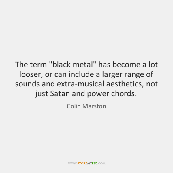 "The term ""black metal"" has become a lot looser, or can include ..."