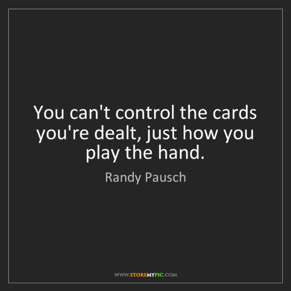 Randy Pausch: You can't control the cards you're dealt, just how you...