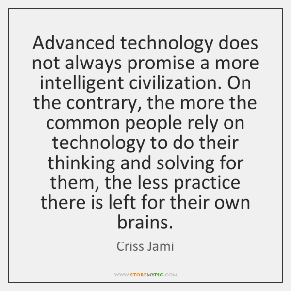 Advanced technology does not always promise a more intelligent civilization. On the ...